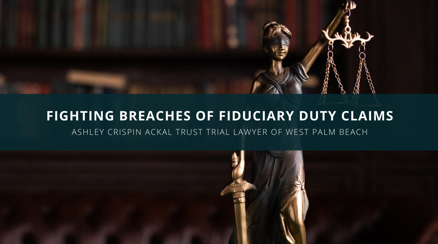 Ashley Crispin Ackal Trust Trial Lawyer of West Palm Beach Discusses Fighting Breaches of Fiduciary Duty Claims